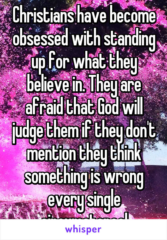 Christians have become obsessed with standing up for what they believe in. They are afraid that God will judge them if they don't mention they think something is wrong every single circumstance!