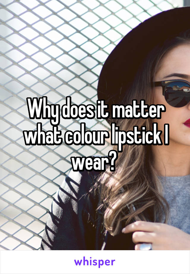 Why does it matter what colour lipstick I wear?