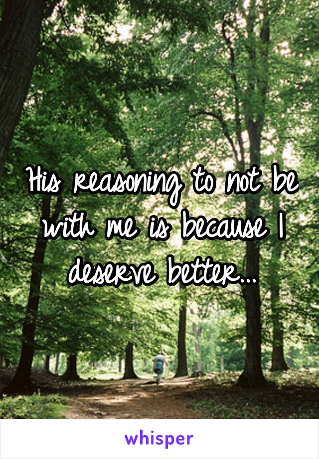His reasoning to not be with me is because I deserve better...