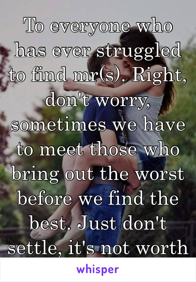 To everyone who has ever struggled to find mr(s). Right, don't worry, sometimes we have to meet those who bring out the worst before we find the best. Just don't settle, it's not worth it. 💜