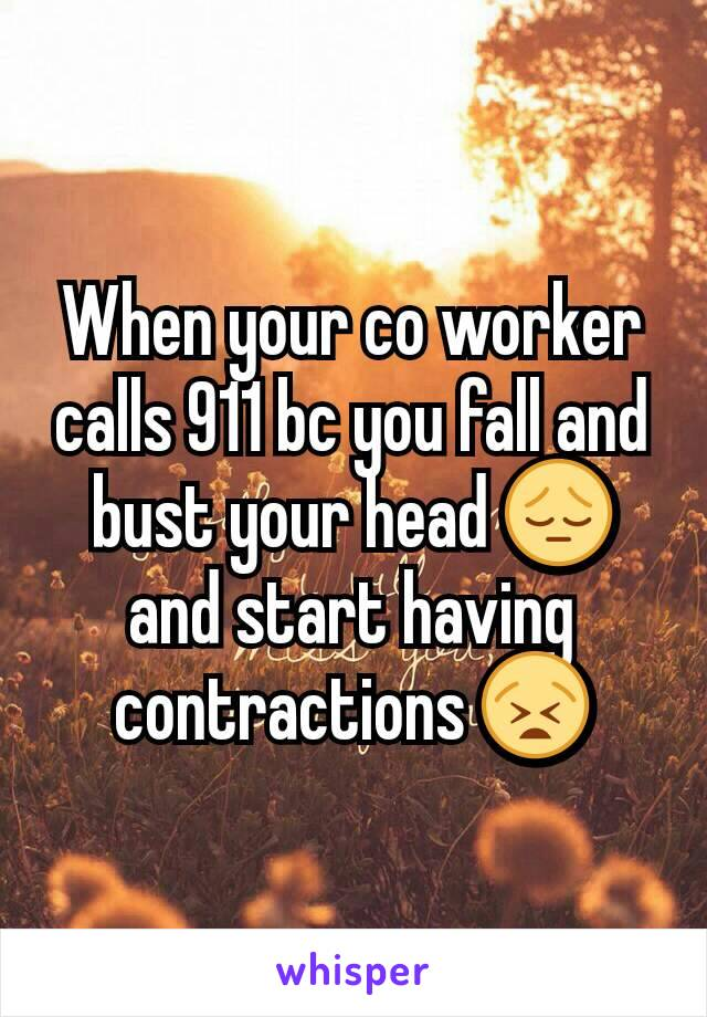 When your co worker calls 911 bc you fall and bust your head 😔 and start having contractions 😫