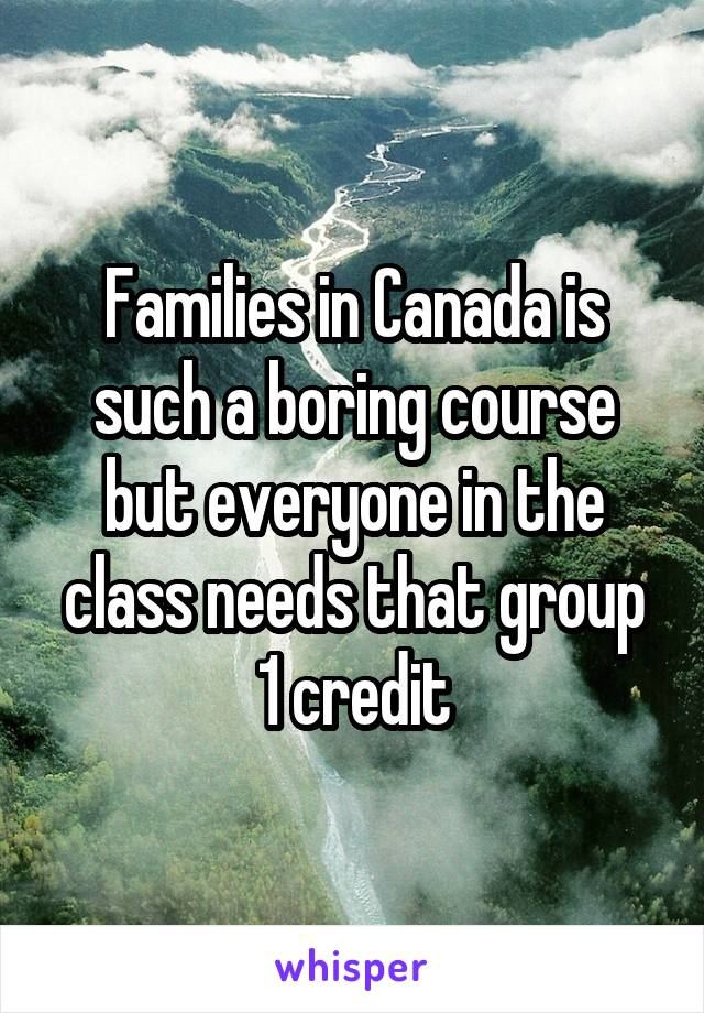 Families in Canada is such a boring course but everyone in the class needs that group 1 credit