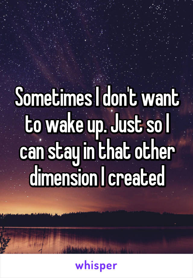 Sometimes I don't want to wake up. Just so I can stay in that other dimension I created