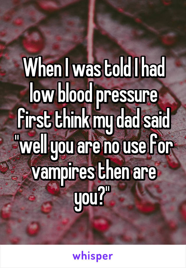 "When I was told I had low blood pressure first think my dad said ""well you are no use for vampires then are you?"""