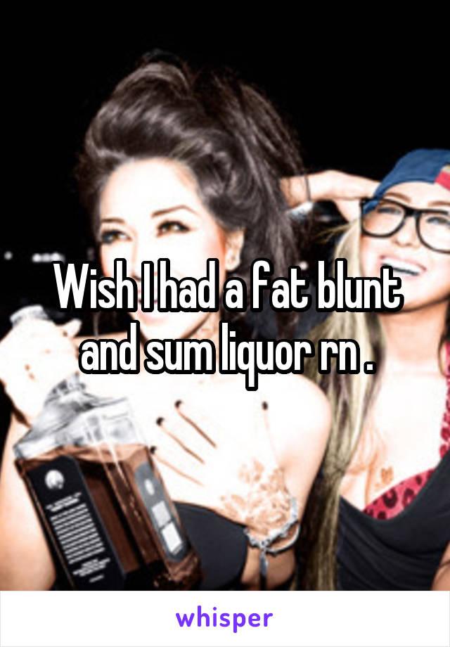 Wish I had a fat blunt and sum liquor rn .