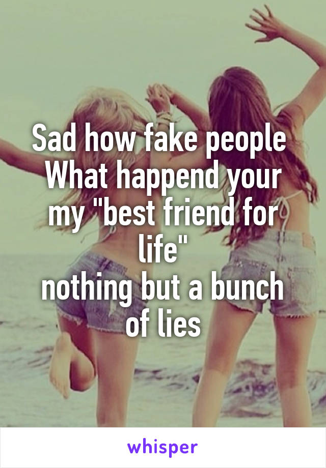 """Sad how fake people  What happend your my """"best friend for life"""" nothing but a bunch of lies"""