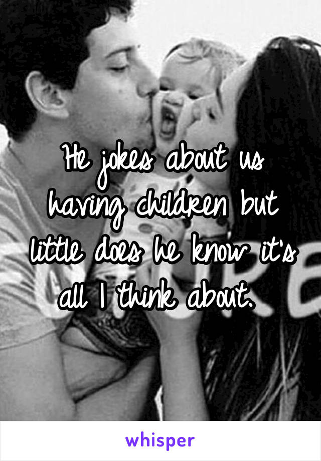 He jokes about us having children but little does he know it's all I think about.