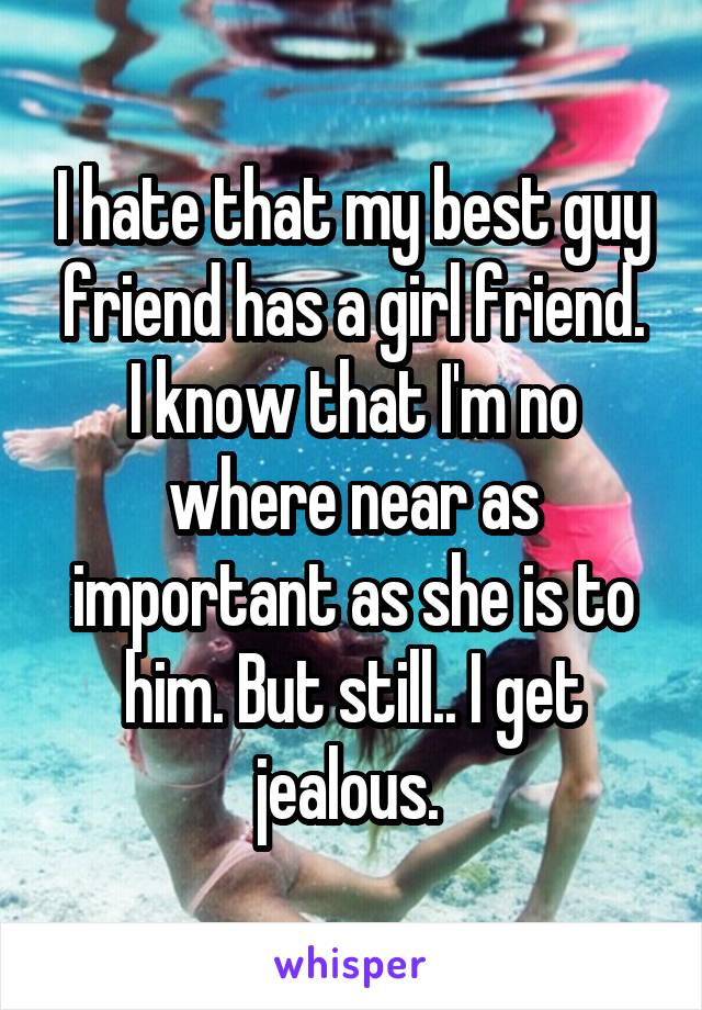 I hate that my best guy friend has a girl friend. I know that I'm no where near as important as she is to him. But still.. I get jealous.
