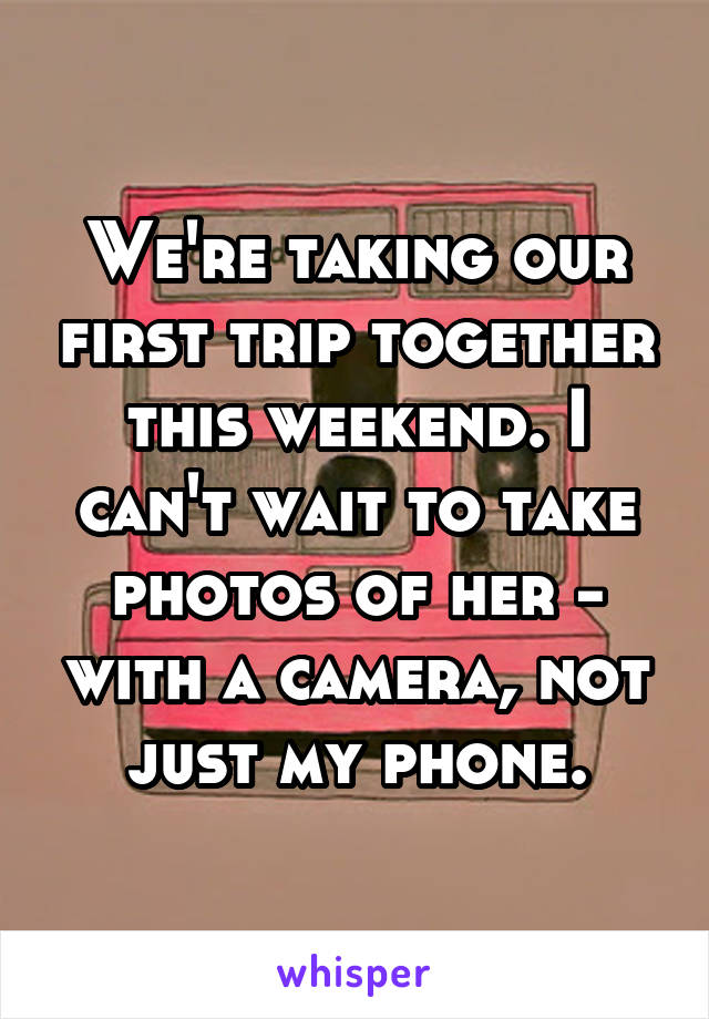We're taking our first trip together this weekend. I can't wait to take photos of her - with a camera, not just my phone.