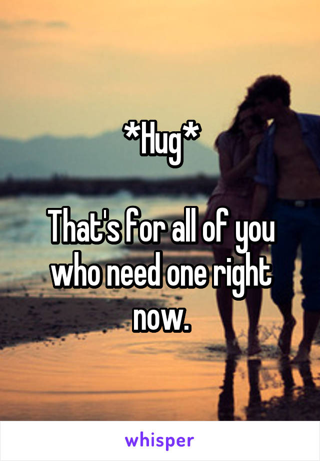 *Hug*  That's for all of you who need one right now.
