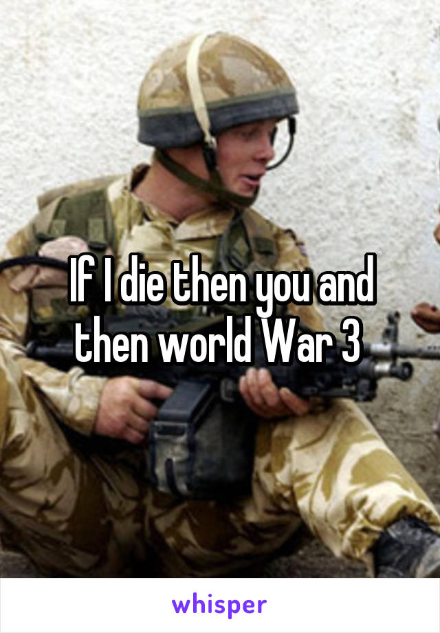 If I die then you and then world War 3