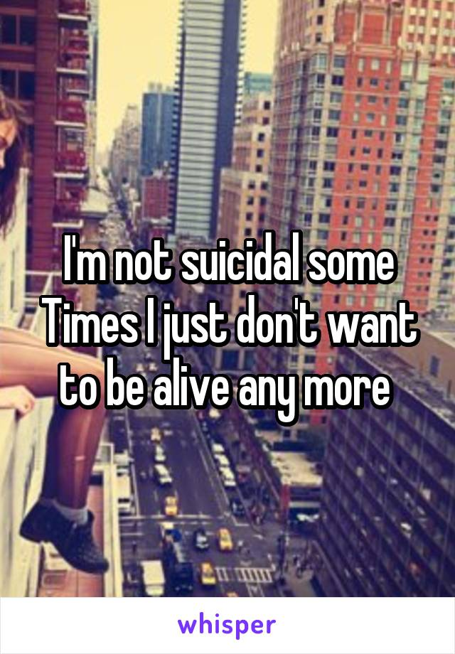 I'm not suicidal some Times I just don't want to be alive any more