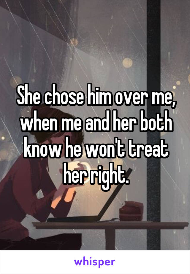 She chose him over me, when me and her both know he won't treat her right.