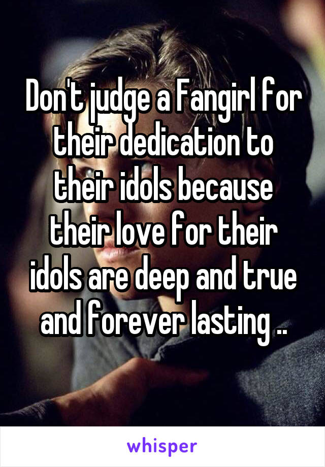 Don't judge a Fangirl for their dedication to their idols because their love for their idols are deep and true and forever lasting ..