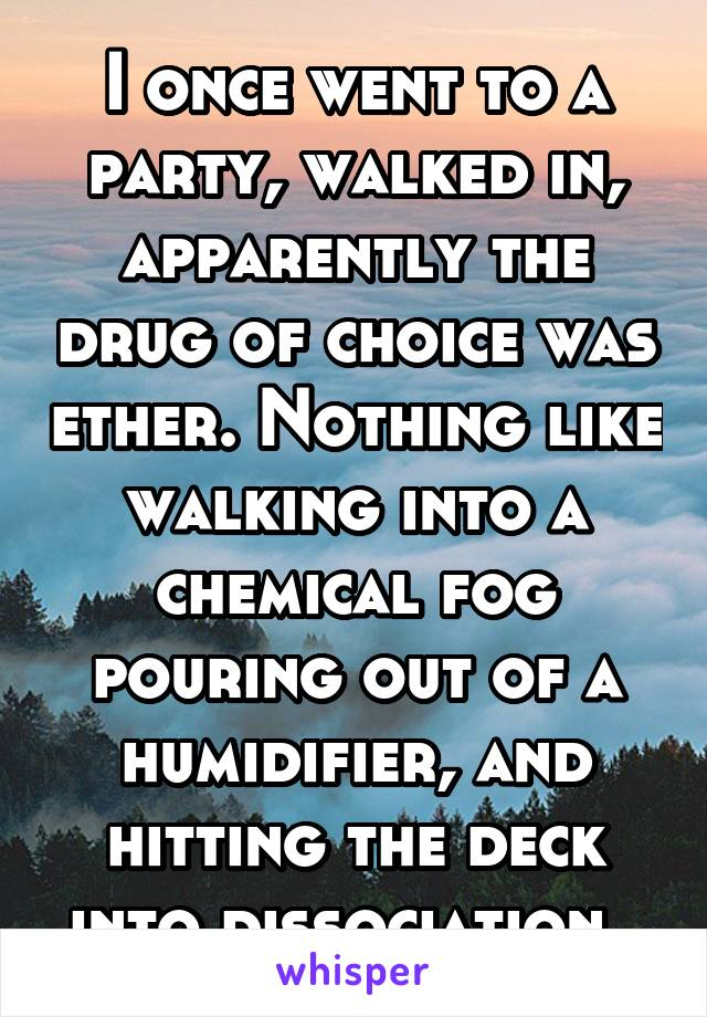 I once went to a party, walked in, apparently the drug of choice was ether. Nothing like walking into a chemical fog pouring out of a humidifier, and hitting the deck into dissociation.
