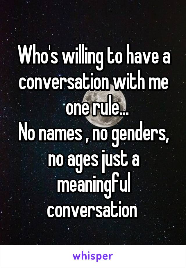 Who's willing to have a conversation with me   one rule... No names , no genders, no ages just a meaningful conversation