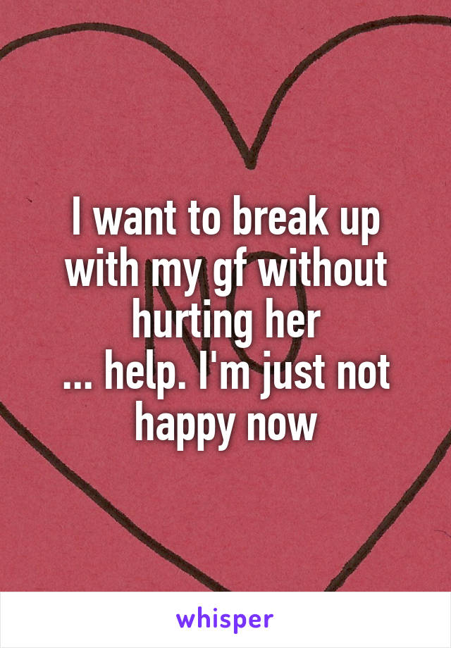 I want to break up with my gf without hurting her ... help. I'm just not happy now