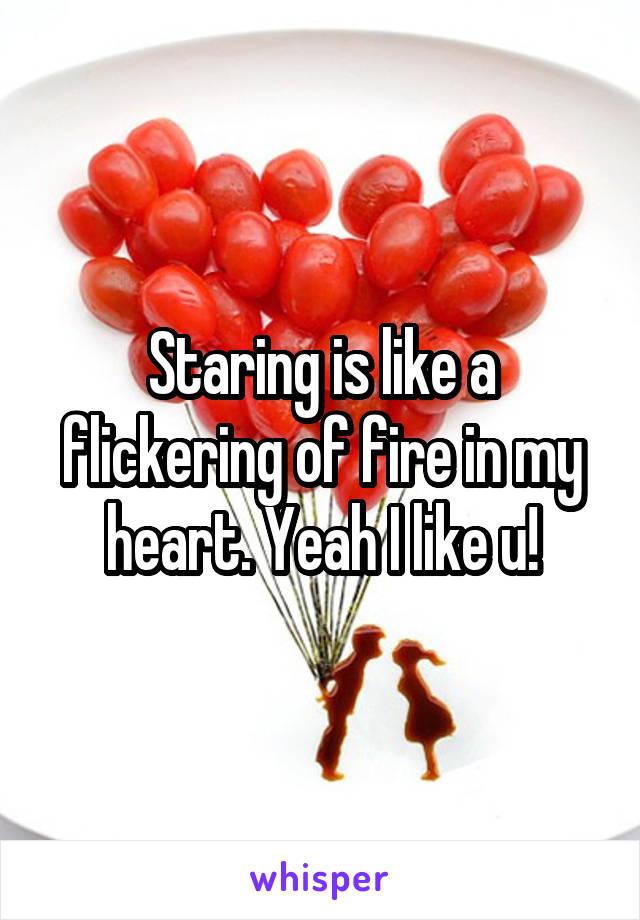 Staring is like a flickering of fire in my heart. Yeah I like u!