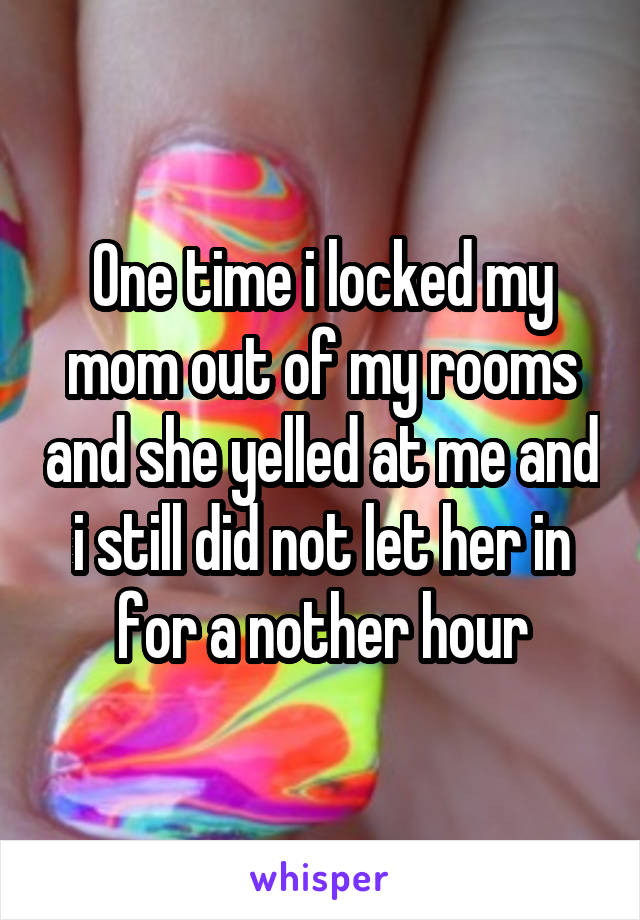 One time i locked my mom out of my rooms and she yelled at me and i still did not let her in for a nother hour