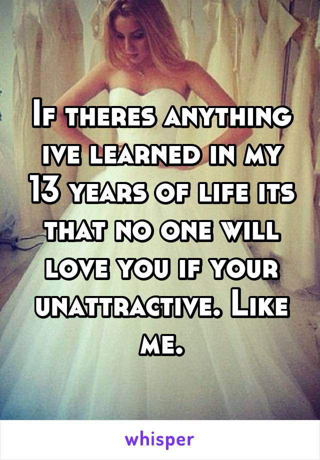 If theres anything ive learned in my 13 years of life its that no one will love you if your unattractive. Like me.