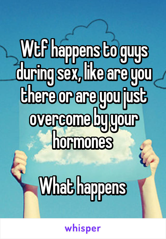 Wtf happens to guys during sex, like are you there or are you just overcome by your hormones   What happens