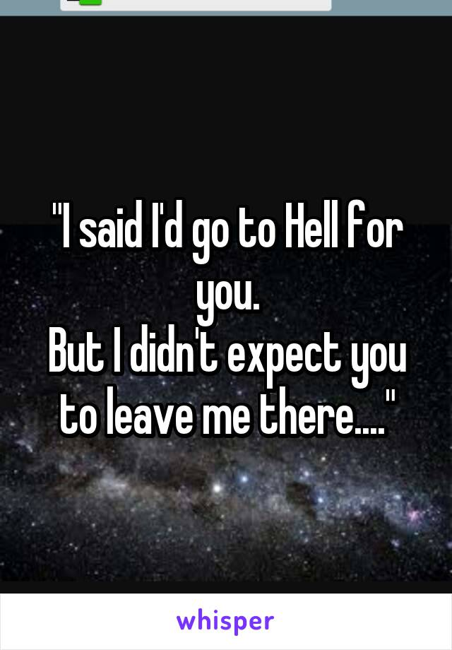 """I said I'd go to Hell for you. But I didn't expect you to leave me there...."""