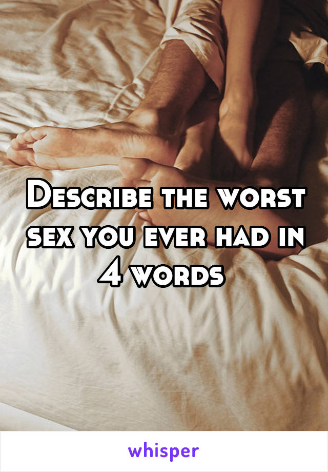 Describe the worst sex you ever had in 4 words