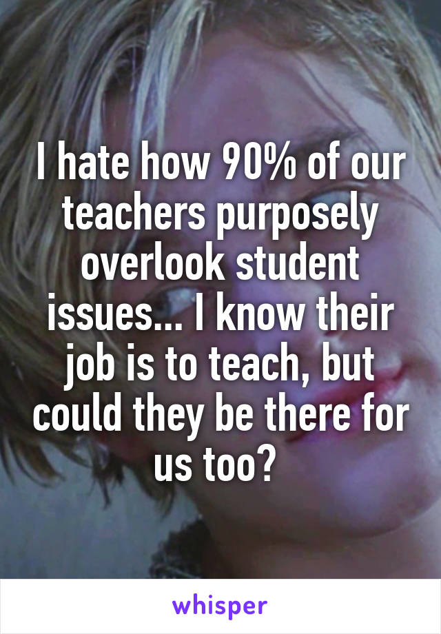 I hate how 90% of our teachers purposely overlook student issues... I know their job is to teach, but could they be there for us too?