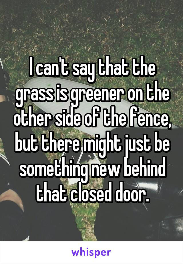 I can't say that the grass is greener on the other side of the fence, but there might just be something new behind that closed door.