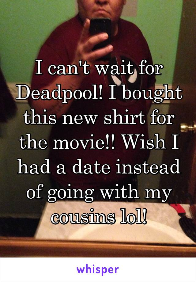 I can't wait for Deadpool! I bought this new shirt for the movie!! Wish I had a date instead of going with my cousins lol!