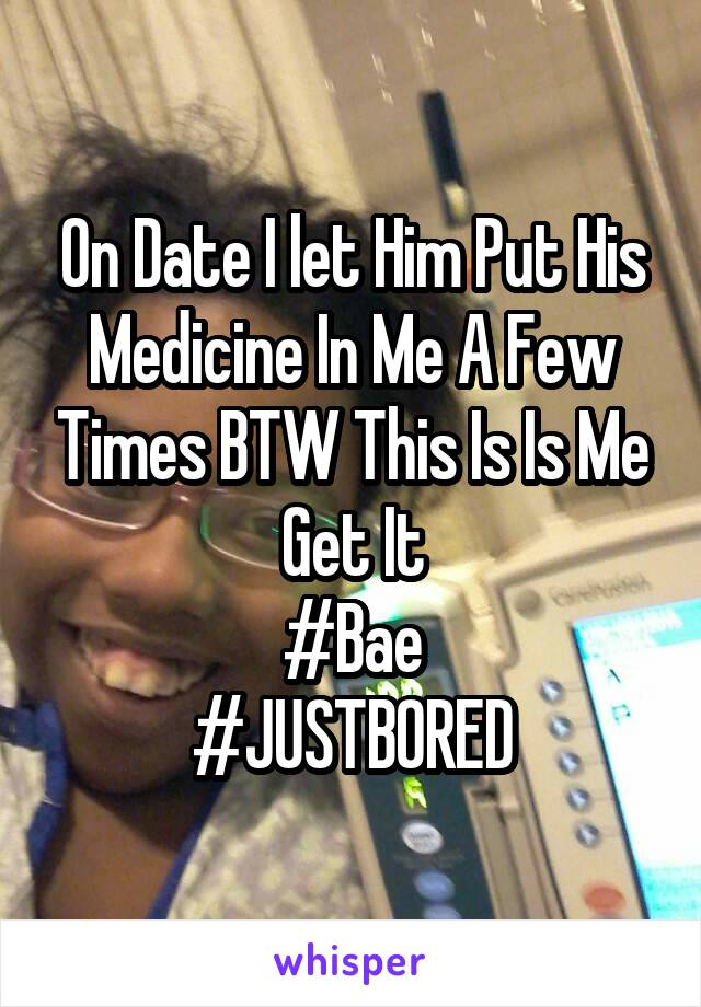 On Date I let Him Put His Medicine In Me A Few Times BTW This Is Is Me Get It #Bae #JUSTBORED
