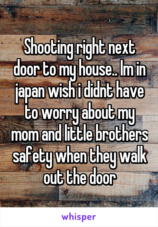 Shooting right next door to my house.. Im in japan wish i didnt have to worry about my mom and little brothers safety when they walk out the door