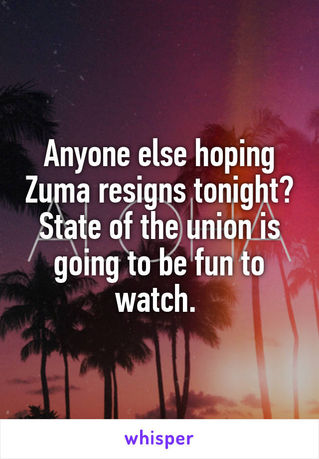 Anyone else hoping Zuma resigns tonight? State of the union is going to be fun to watch.