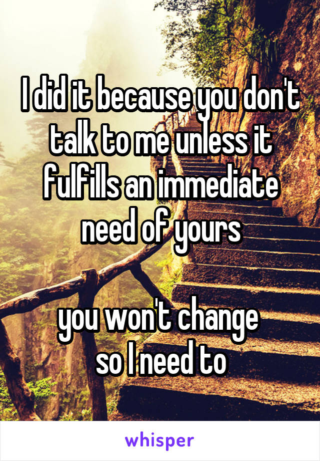 I did it because you don't talk to me unless it fulfills an immediate need of yours  you won't change  so I need to