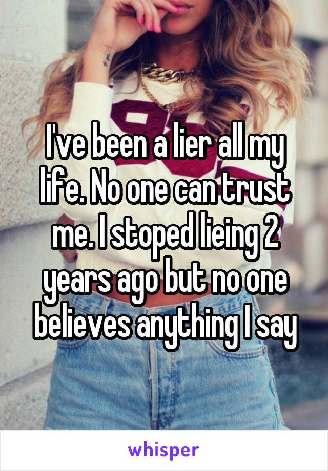 I've been a lier all my life. No one can trust me. I stoped lieing 2 years ago but no one believes anything I say