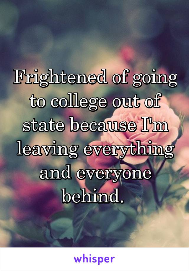 Frightened of going to college out of state because I'm leaving everything and everyone behind.