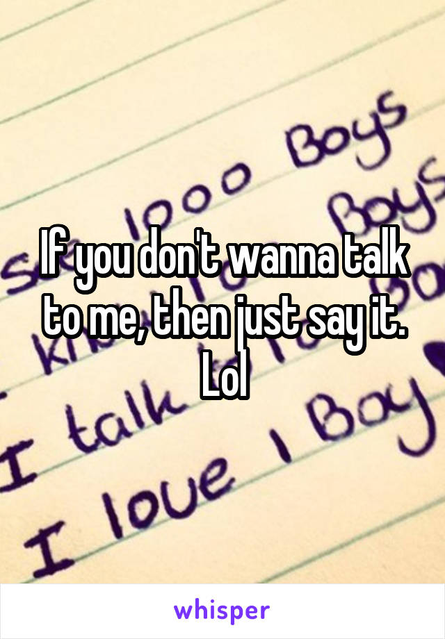 If you don't wanna talk to me, then just say it. Lol