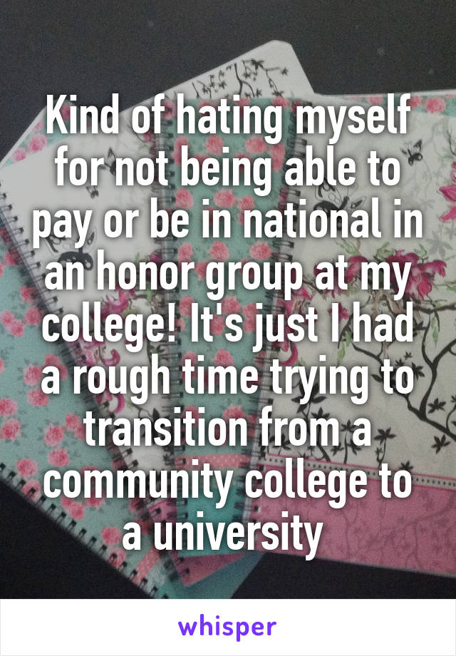 Kind of hating myself for not being able to pay or be in national in an honor group at my college! It's just I had a rough time trying to transition from a community college to a university