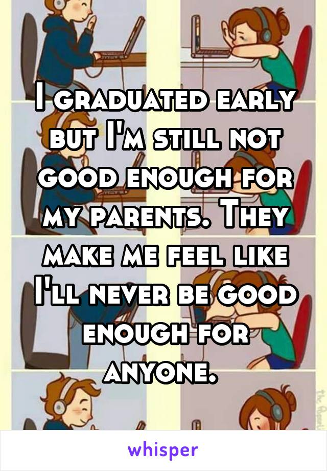 I graduated early but I'm still not good enough for my parents. They make me feel like I'll never be good enough for anyone.