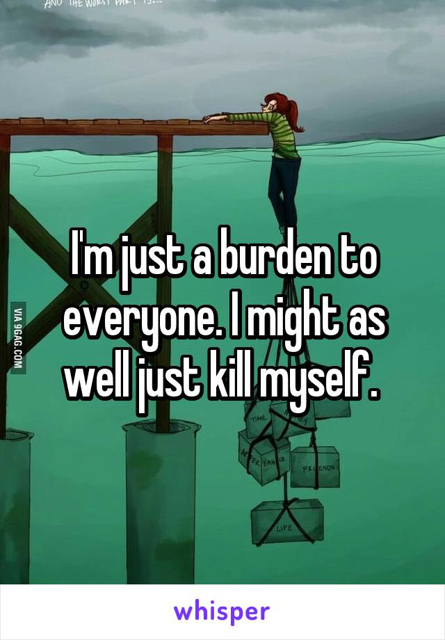 I'm just a burden to everyone. I might as well just kill myself.