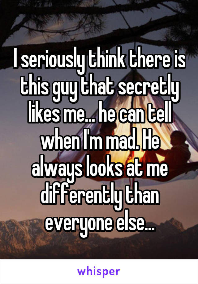 I seriously think there is this guy that secretly likes me... he can tell when I'm mad. He always looks at me differently than everyone else...