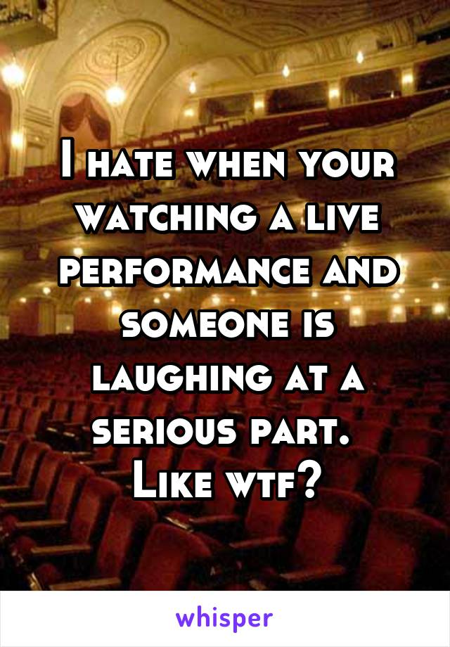 I hate when your watching a live performance and someone is laughing at a serious part.  Like wtf?