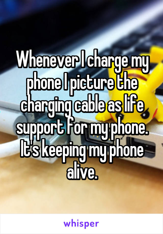 Whenever I charge my phone I picture the charging cable as life support for my phone. It's keeping my phone alive.