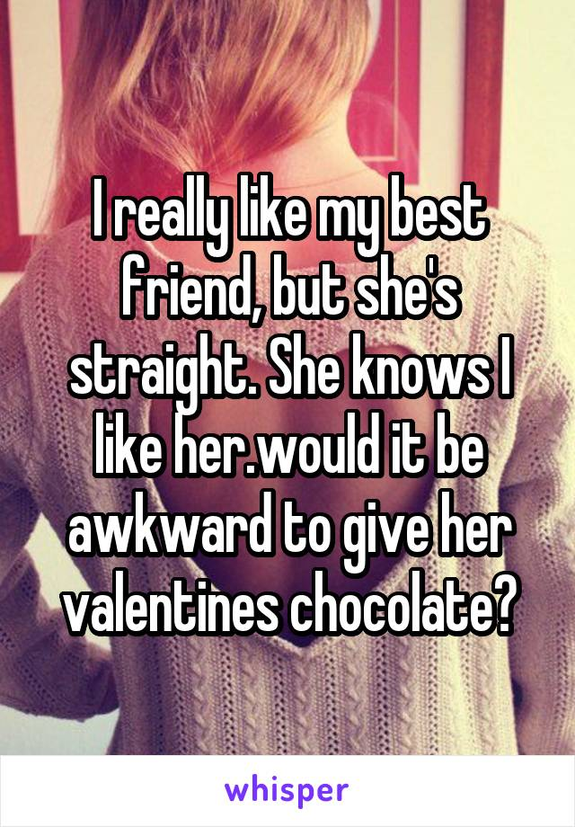 I really like my best friend, but she's straight. She knows I like her.would it be awkward to give her valentines chocolate?