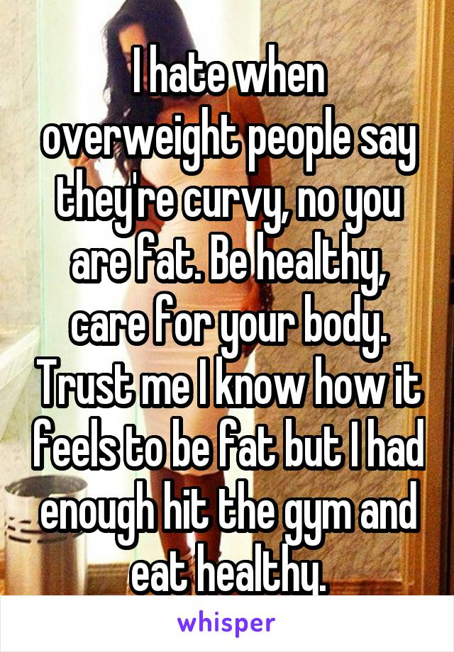 I hate when overweight people say they're curvy, no you are fat. Be healthy, care for your body. Trust me I know how it feels to be fat but I had enough hit the gym and eat healthy.