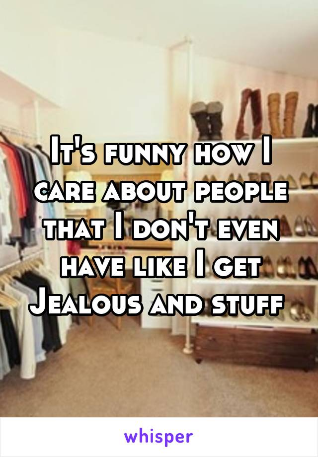 It's funny how I care about people that I don't even have like I get Jealous and stuff