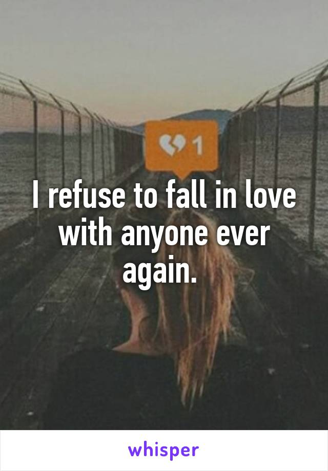 I refuse to fall in love with anyone ever again.