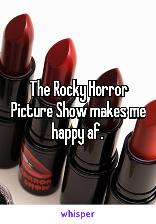 The Rocky Horror Picture Show makes me happy af.
