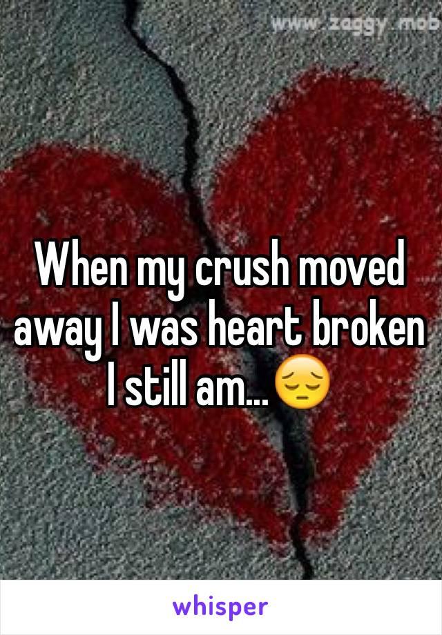 When my crush moved away I was heart broken I still am...😔