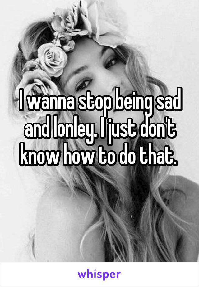 I wanna stop being sad and lonley. I just don't know how to do that.
